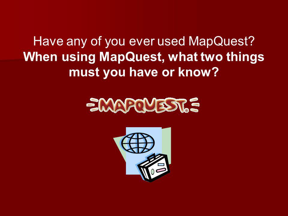 Have any of you ever used MapQuest When using MapQuest, what two things must you have or know
