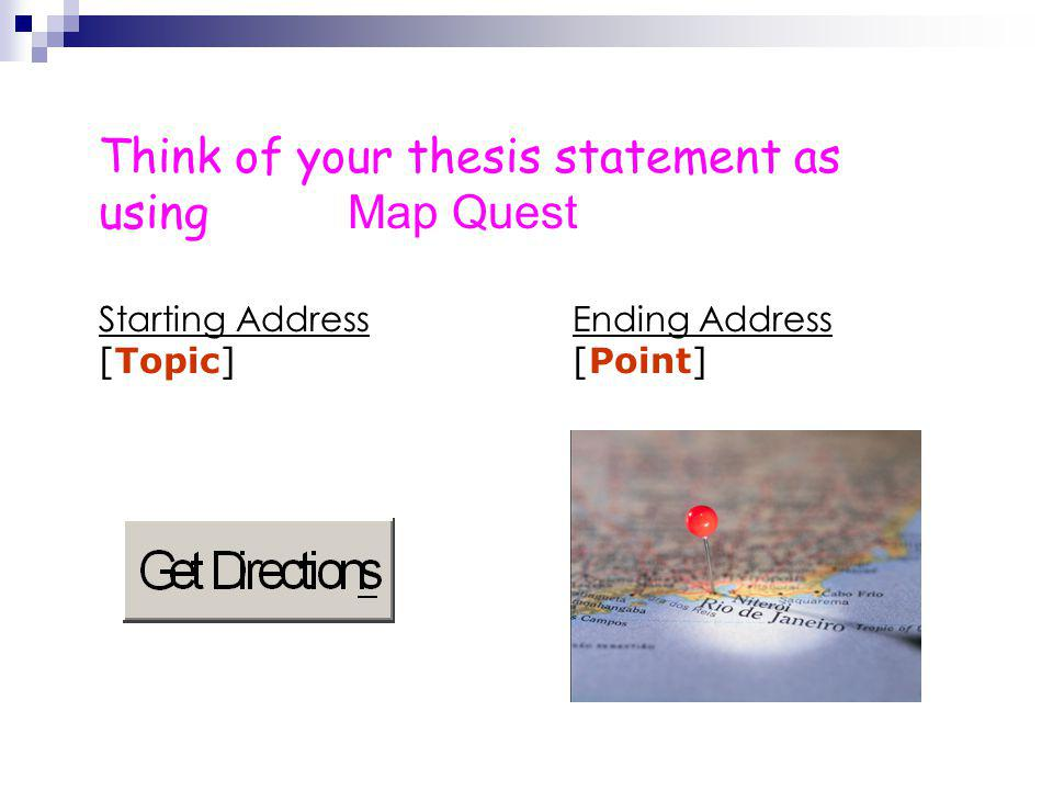 Think of your thesis statement as using Map Quest Starting AddressEnding Address [Topic][Point]