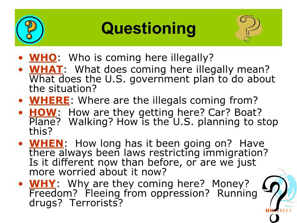 Questioning WHO: Who is coming here illegally. WHAT: What does coming here illegally mean.