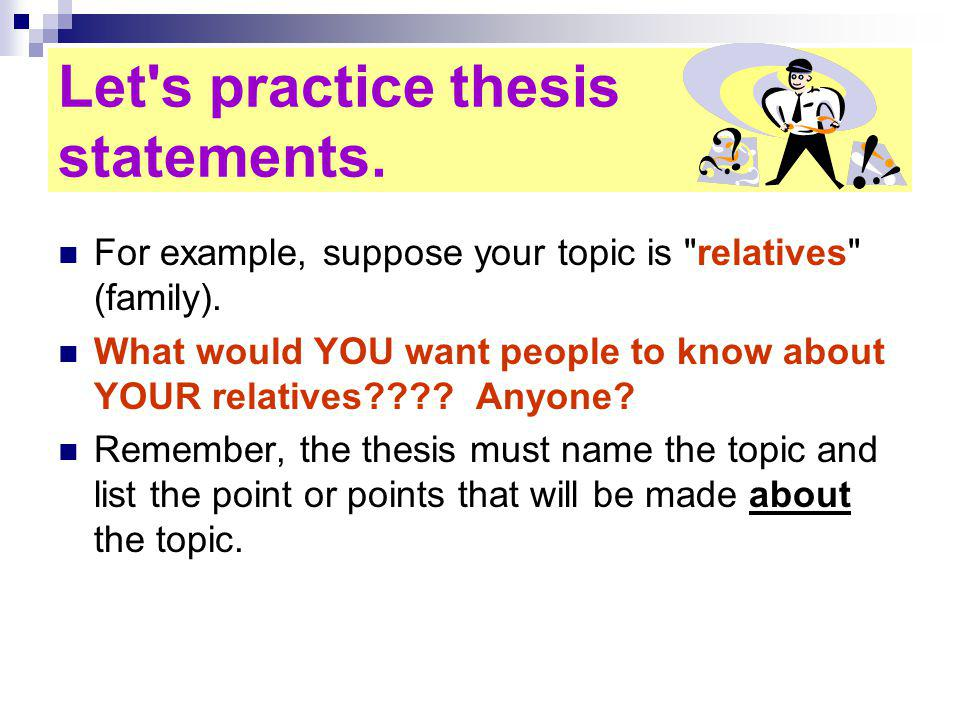 Let s practice thesis statements. For example, suppose your topic is relatives (family).
