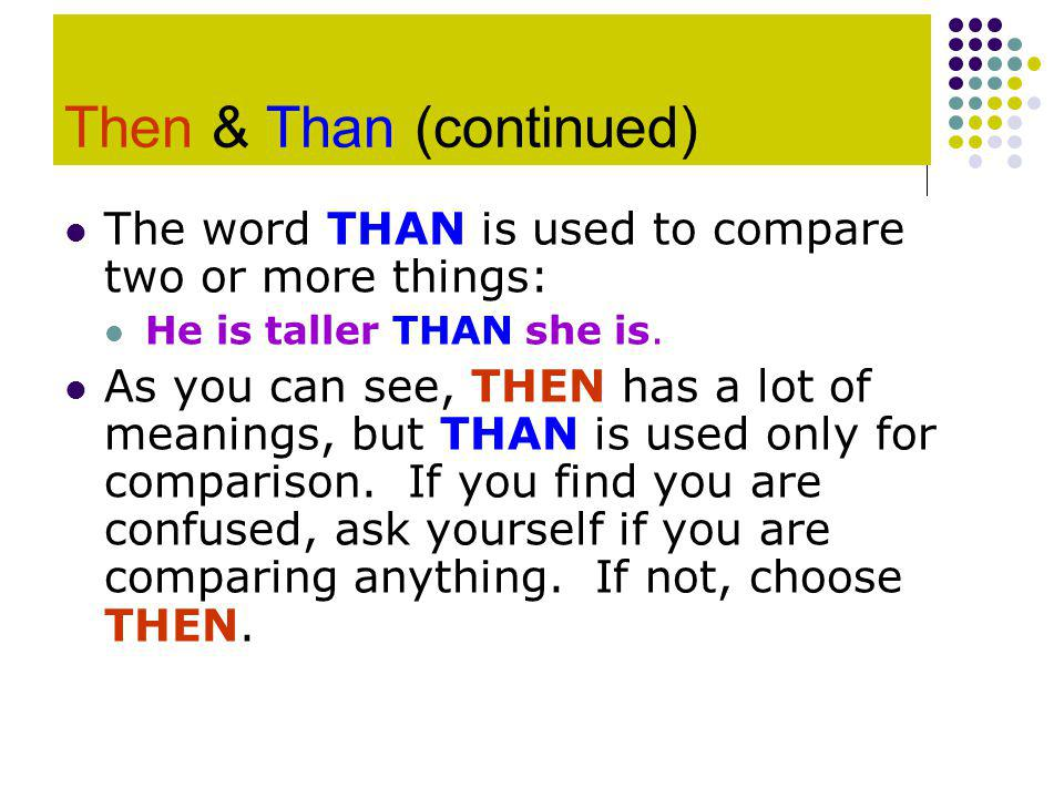 Then & Than (continued) The word THAN is used to compare two or more things: He is taller THAN she is.