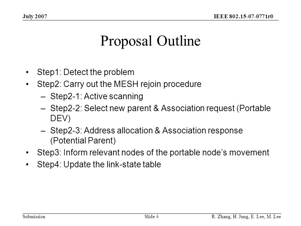 IEEE 802.15-07-0771r0 SubmissionSlide 4 Proposal Outline Step1: Detect the problem Step2: Carry out the MESH rejoin procedure –Step2-1: Active scanning –Step2-2: Select new parent & Association request (Portable DEV) –Step2-3: Address allocation & Association response (Potential Parent) Step3: Inform relevant nodes of the portable node's movement Step4: Update the link-state table July 2007 R.