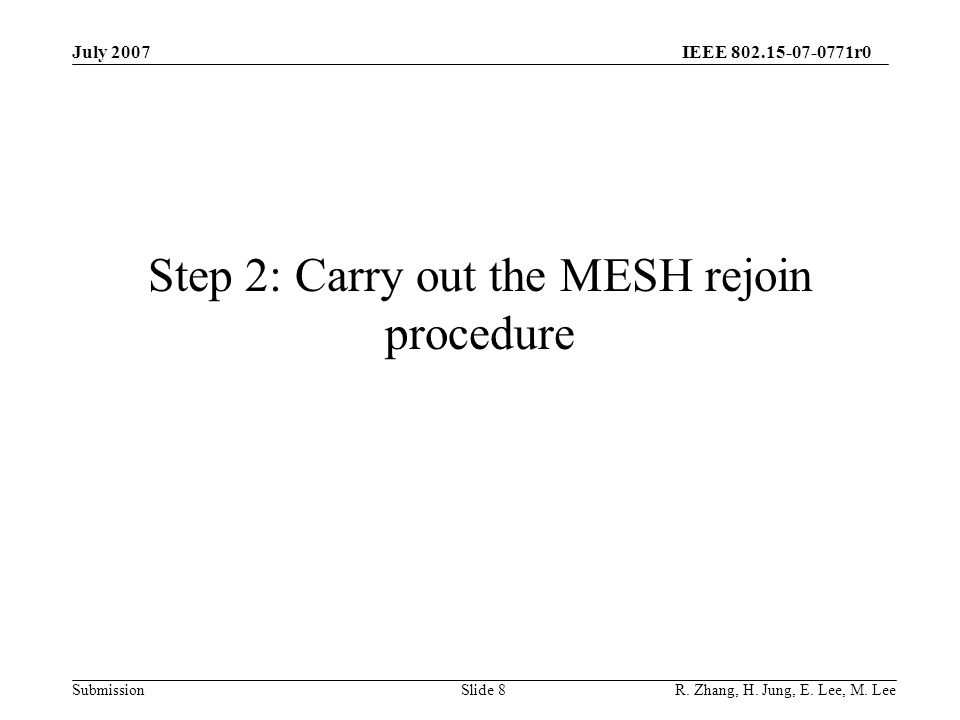IEEE 802.15-07-0771r0 SubmissionSlide 9 Step2-1: Active scanning - Initiates the MESH rejoin procedure.