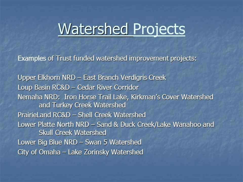 Watershed Watershed Projects of Trust funded watershed improvement projects: Examples of Trust funded watershed improvement projects: Upper Elkhorn NRD – East Branch Verdigris Creek Loup Basin RC&D – Cedar River Corridor Nemaha NRD: Iron Horse Trail Lake, Kirkman's Cover Watershed and Turkey Creek Watershed PrairieLand RC&D – Shell Creek Watershed Lower Platte North NRD – Sand & Duck Creek/Lake Wanahoo and Skull Creek Watershed Lower Big Blue NRD – Swan 5 Watershed City of Omaha – Lake Zorinsky Watershed