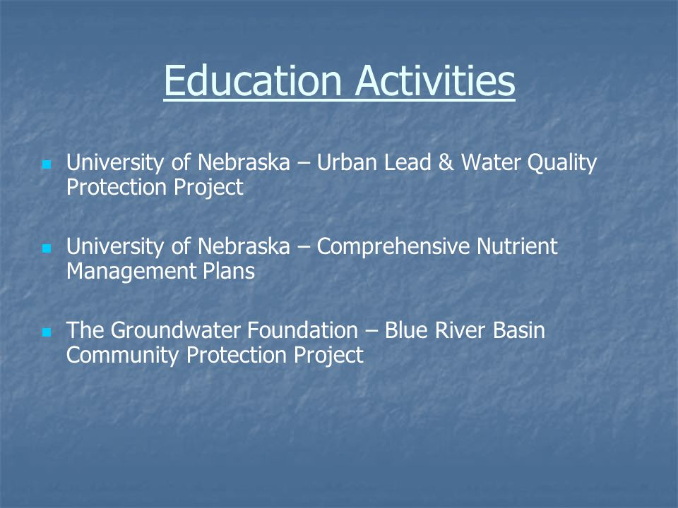 Education Activities University of Nebraska – Urban Lead & Water Quality Protection Project University of Nebraska – Comprehensive Nutrient Management Plans The Groundwater Foundation – Blue River Basin Community Protection Project
