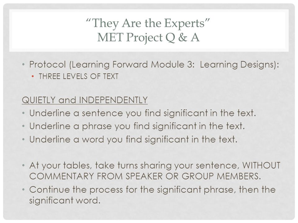 They Are the Experts MET Project Q & A Protocol (Learning Forward Module 3: Learning Designs): THREE LEVELS OF TEXT QUIETLY and INDEPENDENTLY Underline a sentence you find significant in the text.