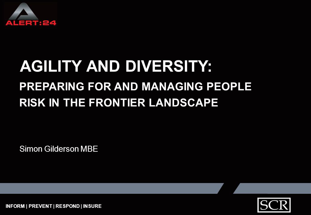 INFORM | PREVENT | RESPOND | INSURE AGILITY AND DIVERSITY: PREPARING FOR AND MANAGING PEOPLE RISK IN THE FRONTIER LANDSCAPE Simon Gilderson MBE