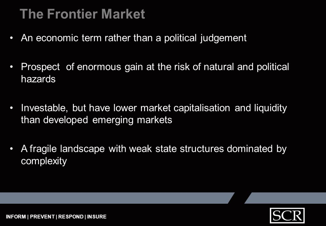 INFORM | PREVENT | RESPOND | INSURE The Frontier Market An economic term rather than a political judgement Prospect of enormous gain at the risk of natural and political hazards Investable, but have lower market capitalisation and liquidity than developed emerging markets A fragile landscape with weak state structures dominated by complexity