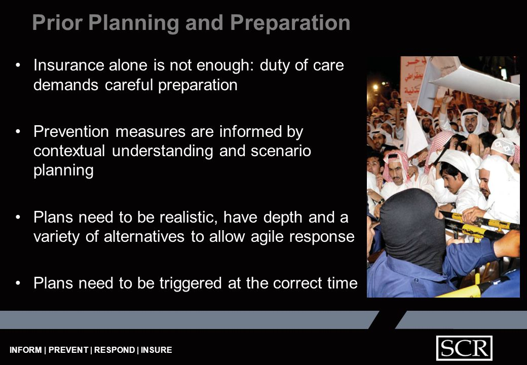 INFORM | PREVENT | RESPOND | INSURE Insurance alone is not enough: duty of care demands careful preparation Prevention measures are informed by contextual understanding and scenario planning Plans need to be realistic, have depth and a variety of alternatives to allow agile response Plans need to be triggered at the correct time Prior Planning and Preparation
