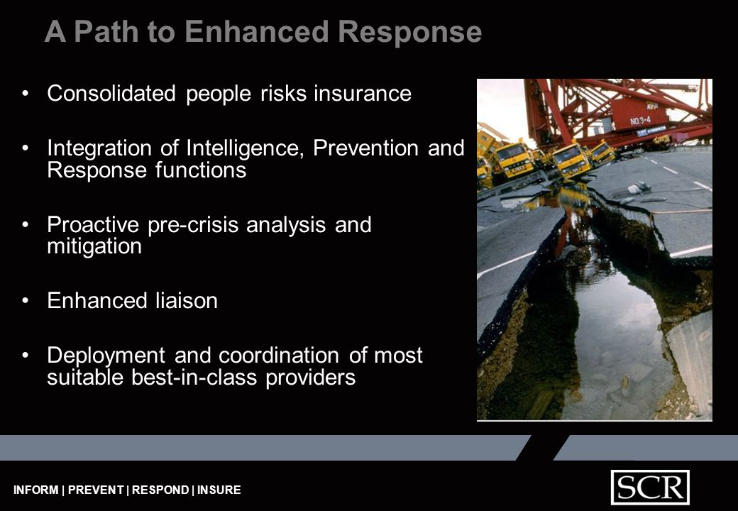INFORM | PREVENT | RESPOND | INSURE Consolidated people risks insurance Integration of Intelligence, Prevention and Response functions Proactive pre-crisis analysis and mitigation Enhanced liaison Deployment and coordination of most suitable best-in-class providers A Path to Enhanced Response