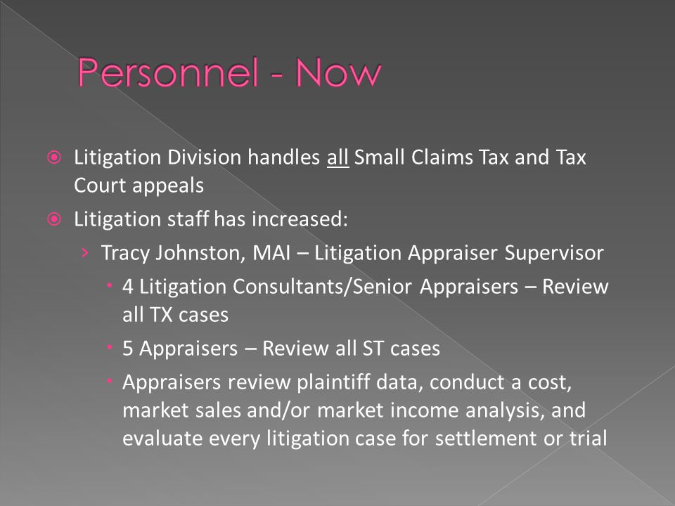  Litigation Division handles all Small Claims Tax and Tax Court appeals  Litigation staff has increased: › Tracy Johnston, MAI – Litigation Appraiser Supervisor  4 Litigation Consultants/Senior Appraisers – Review all TX cases  5 Appraisers – Review all ST cases  Appraisers review plaintiff data, conduct a cost, market sales and/or market income analysis, and evaluate every litigation case for settlement or trial