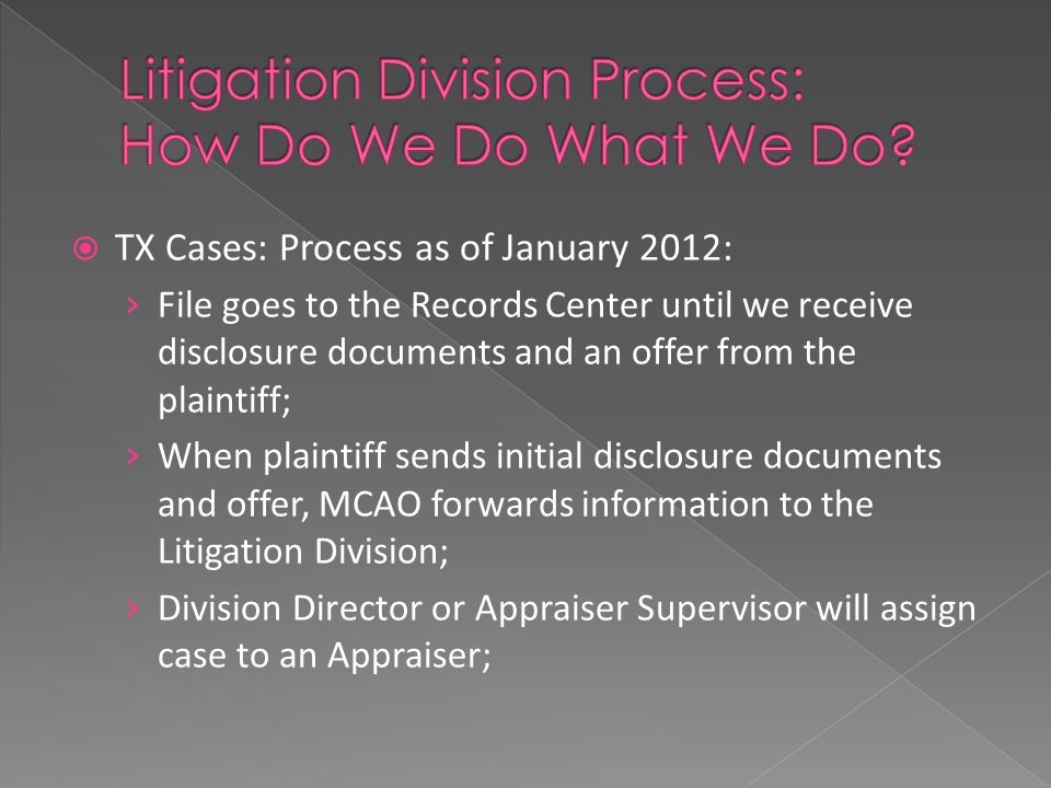  TX Cases: Process as of January 2012: › File goes to the Records Center until we receive disclosure documents and an offer from the plaintiff; › When plaintiff sends initial disclosure documents and offer, MCAO forwards information to the Litigation Division; › Division Director or Appraiser Supervisor will assign case to an Appraiser;