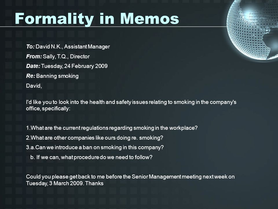 Formality in Memos To: David N.K., Assistant Manager From: Sally, T.Q., Director Date: Tuesday, 24 February 2009 Re: Banning smoking David, I d like you to look into the health and safety issues relating to smoking in the company s office, specifically: 1.What are the current regulations regarding smoking in the workplace.