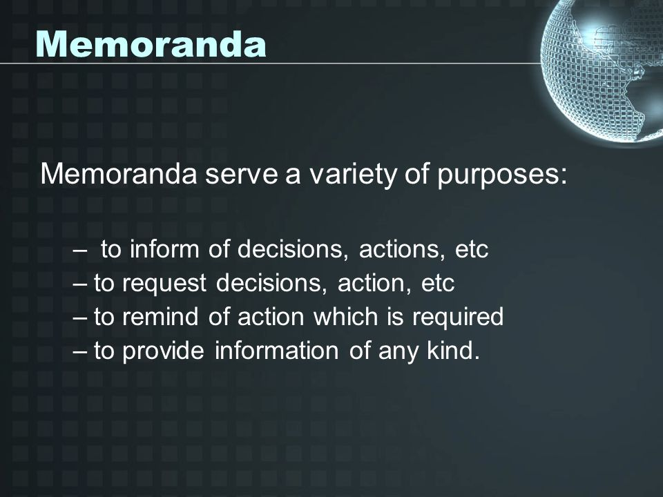 Memoranda Memoranda serve a variety of purposes: – to inform of decisions, actions, etc –to request decisions, action, etc –to remind of action which is required –to provide information of any kind.