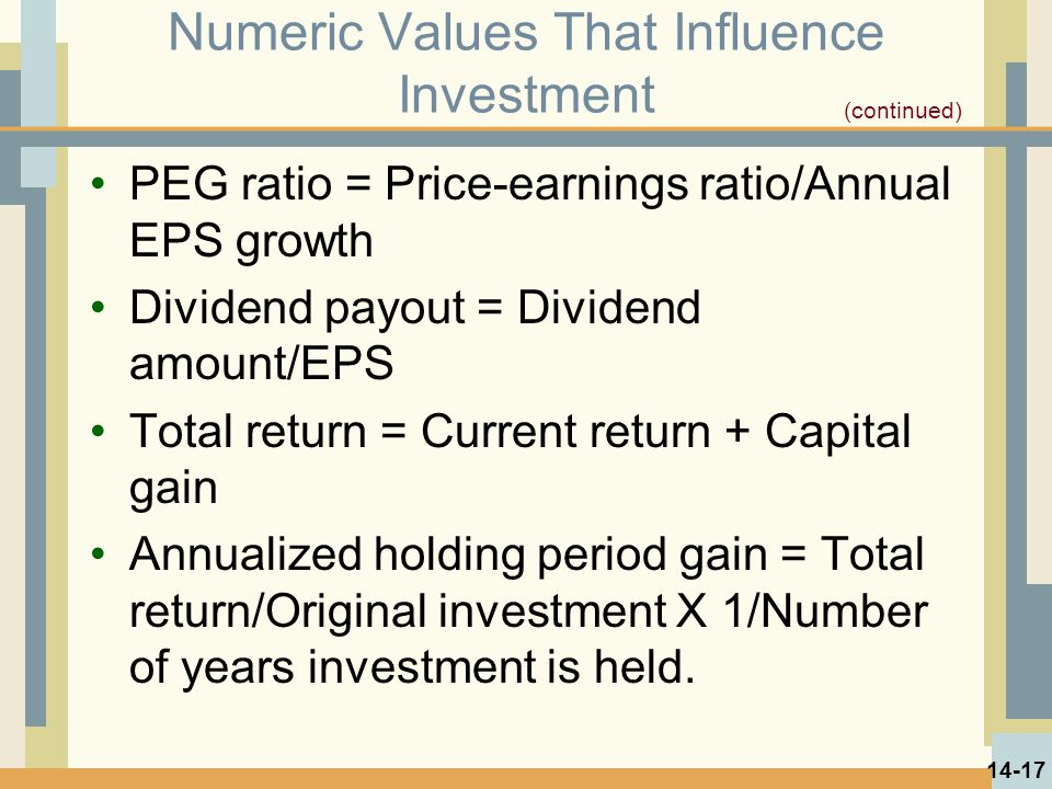 Numeric Values That Influence Investment PEG ratio = Price-earnings ratio/Annual EPS growth Dividend payout = Dividend amount/EPS Total return = Current return + Capital gain Annualized holding period gain = Total return/Original investment X 1/Number of years investment is held.