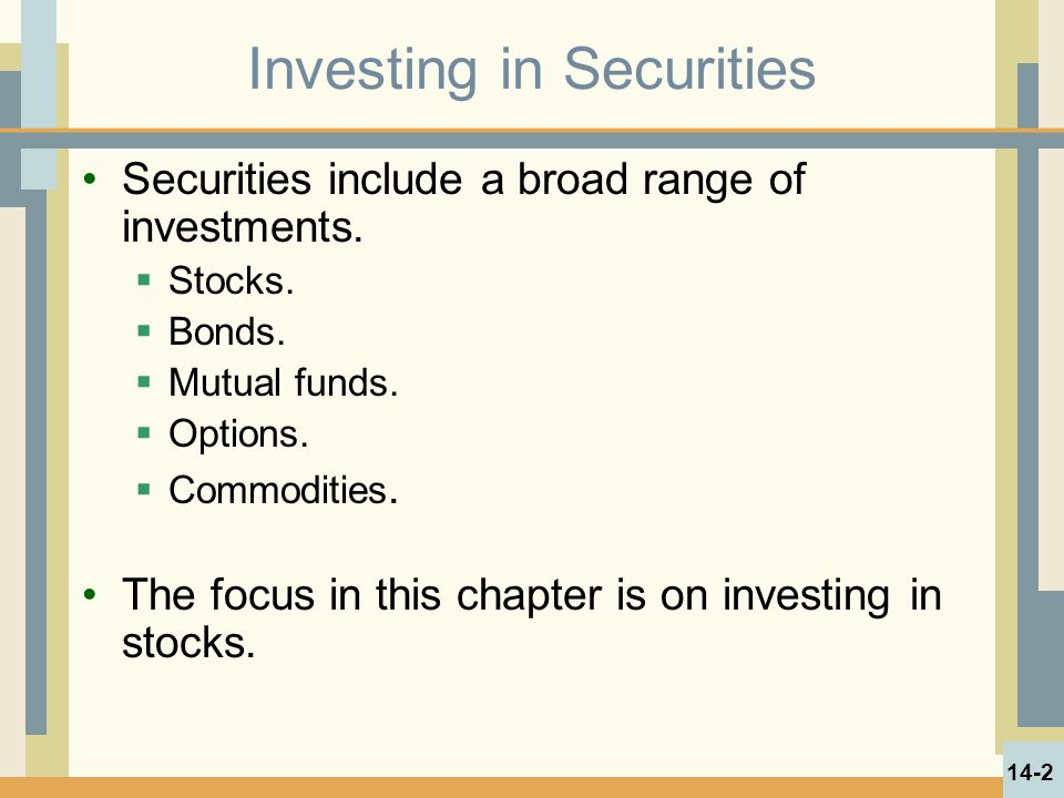 Investing in Securities Securities include a broad range of investments.  Stocks.  Bonds.  Mutual funds.  Options.  Commodities. The focus in thi
