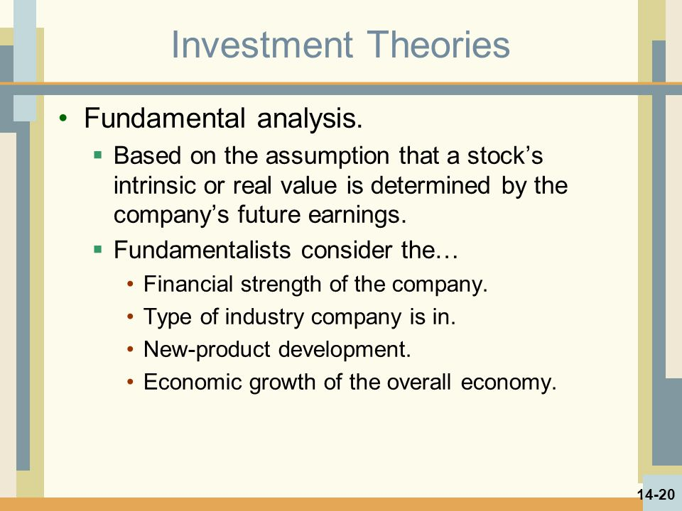 Investment Theories Fundamental analysis.  Based on the assumption that a stock's intrinsic or real value is determined by the company's future earni