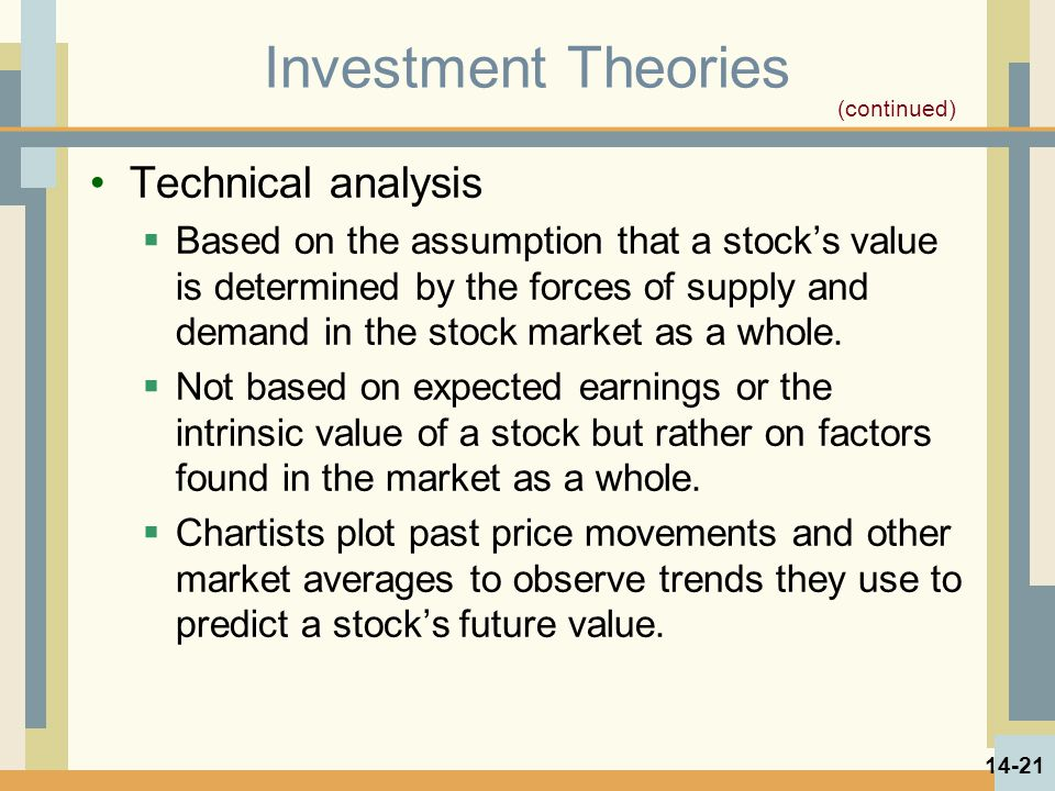 Investment Theories Technical analysis  Based on the assumption that a stock's value is determined by the forces of supply and demand in the stock ma