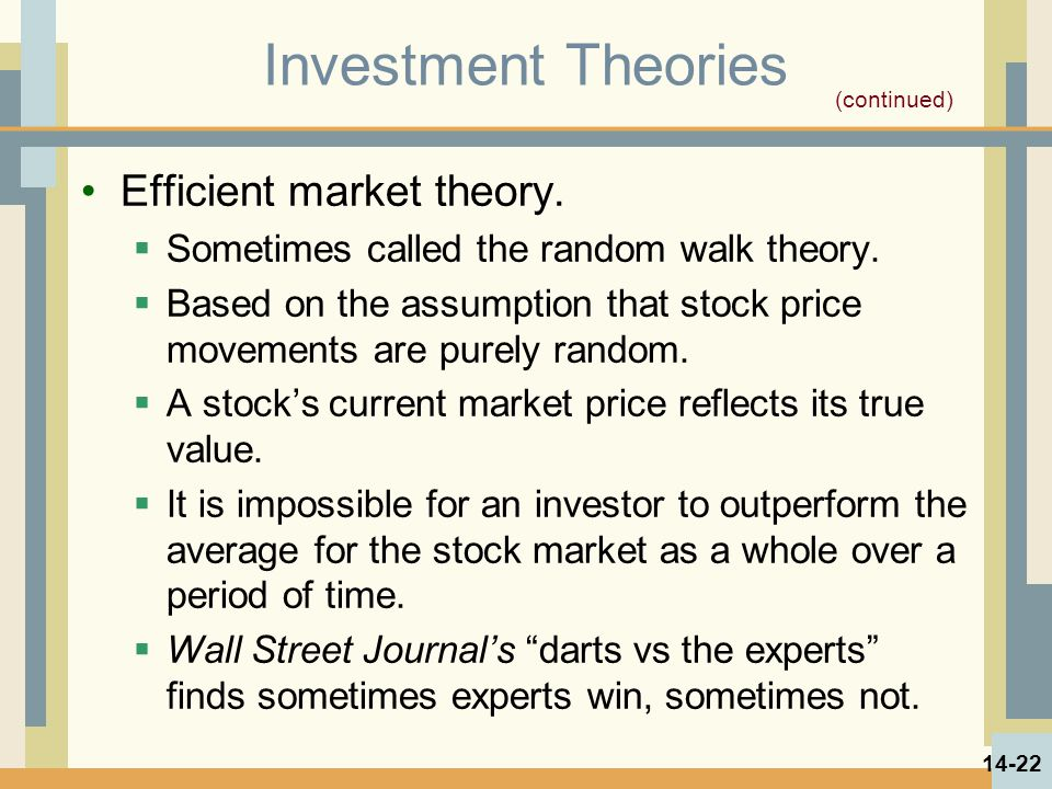Investment Theories Efficient market theory.  Sometimes called the random walk theory.