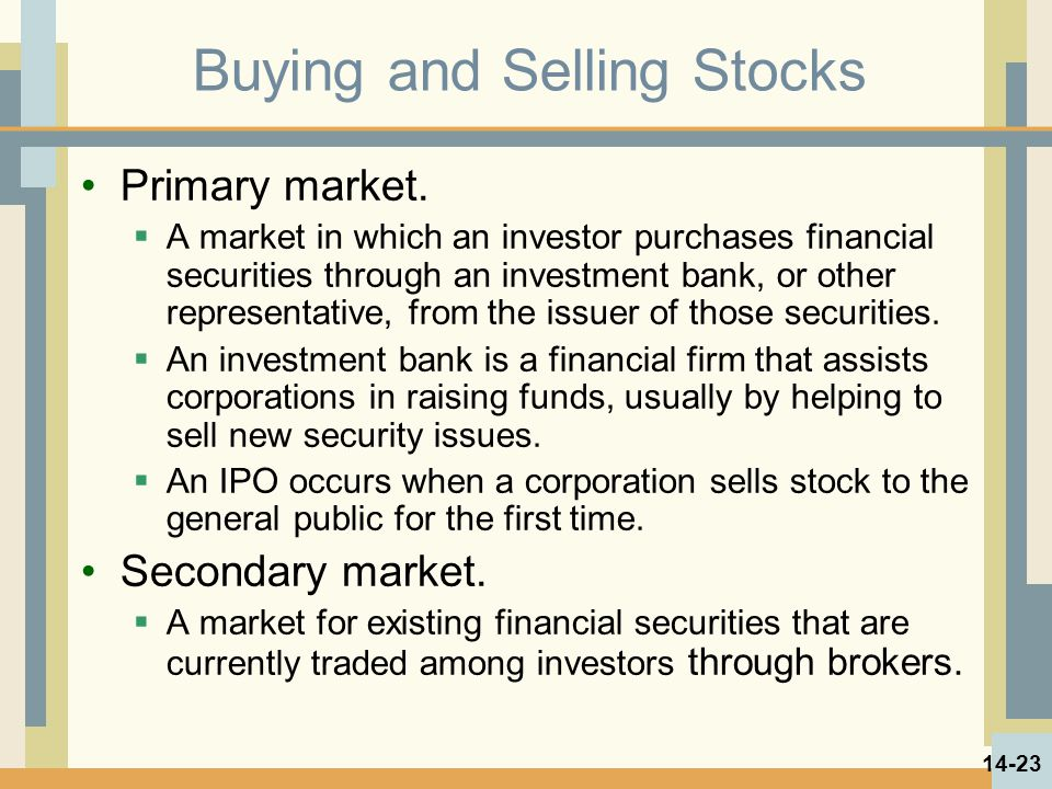 Buying and Selling Stocks Primary market.  A market in which an investor purchases financial securities through an investment bank, or other represen