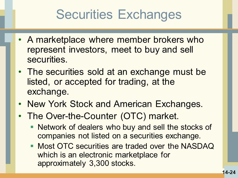 Securities Exchanges A marketplace where member brokers who represent investors, meet to buy and sell securities. The securities sold at an exchange m