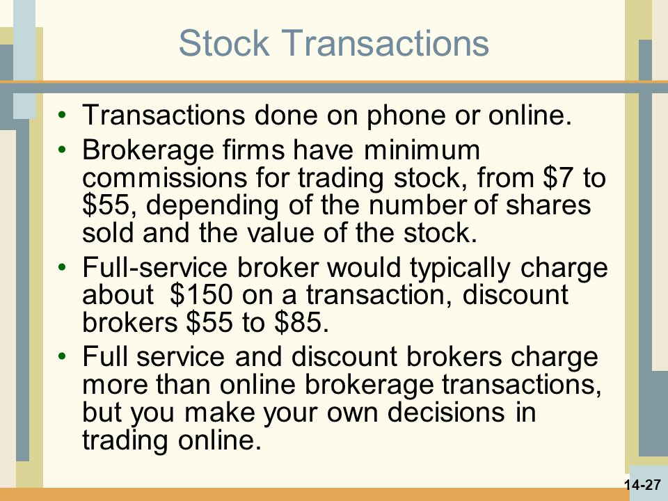 Stock Transactions Transactions done on phone or online. Brokerage firms have minimum commissions for trading stock, from $7 to $55, depending of the