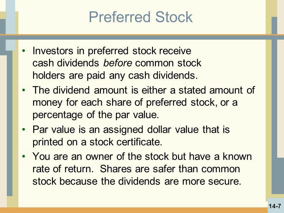 Preferred Stock Investors in preferred stock receive cash dividends before common stock holders are paid any cash dividends. The dividend amount is ei