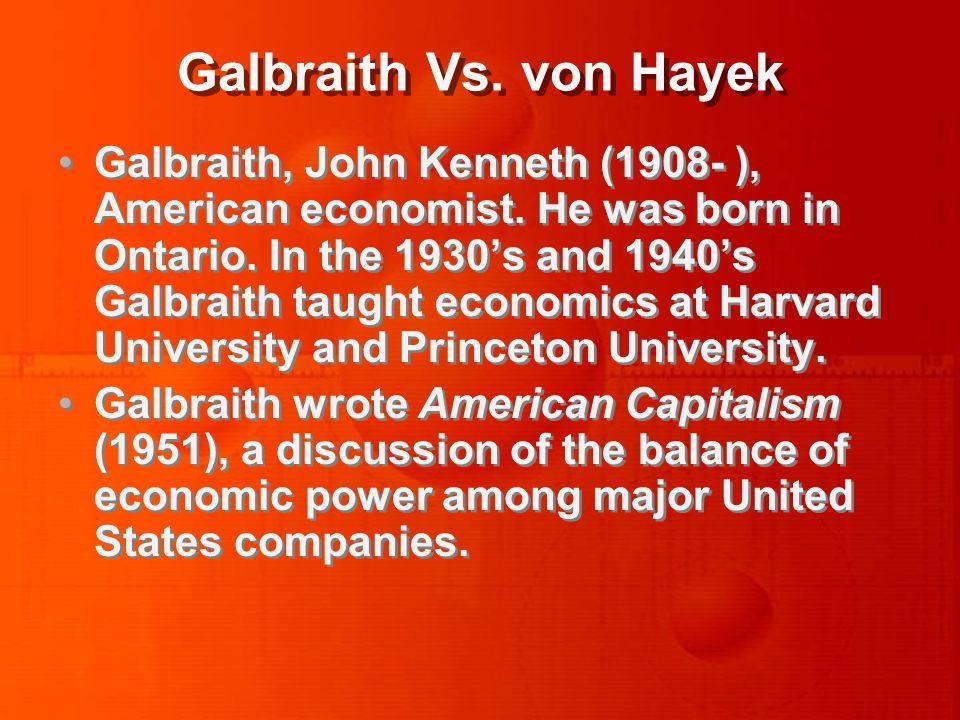 Galbraith Vs. von Hayek Galbraith, John Kenneth (1908- ), American economist.