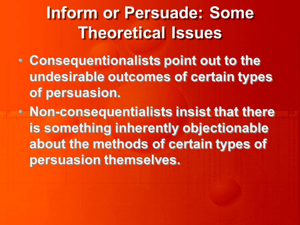 Inform or Persuade: Some Theoretical Issues Consequentionalists point out to the undesirable outcomes of certain types of persuasion.