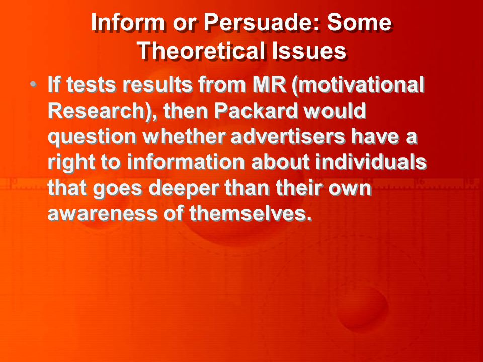 Inform or Persuade: Some Theoretical Issues If tests results from MR (motivational Research), then Packard would question whether advertisers have a right to information about individuals that goes deeper than their own awareness of themselves.