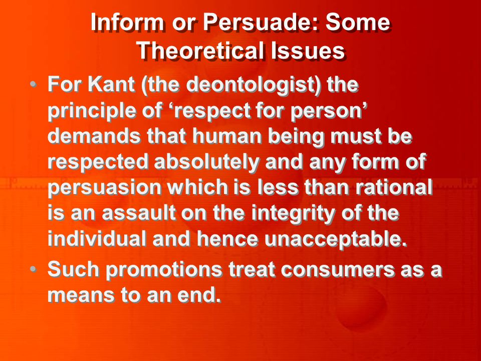 Inform or Persuade: Some Theoretical Issues For Kant (the deontologist) the principle of 'respect for person' demands that human being must be respected absolutely and any form of persuasion which is less than rational is an assault on the integrity of the individual and hence unacceptable.