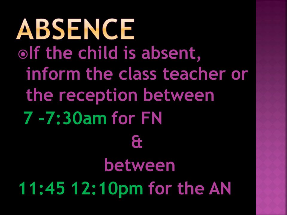  If the child is absent, inform the class teacher or the reception between 7 -7:30am for FN & between 11:45 12:10pm for the AN