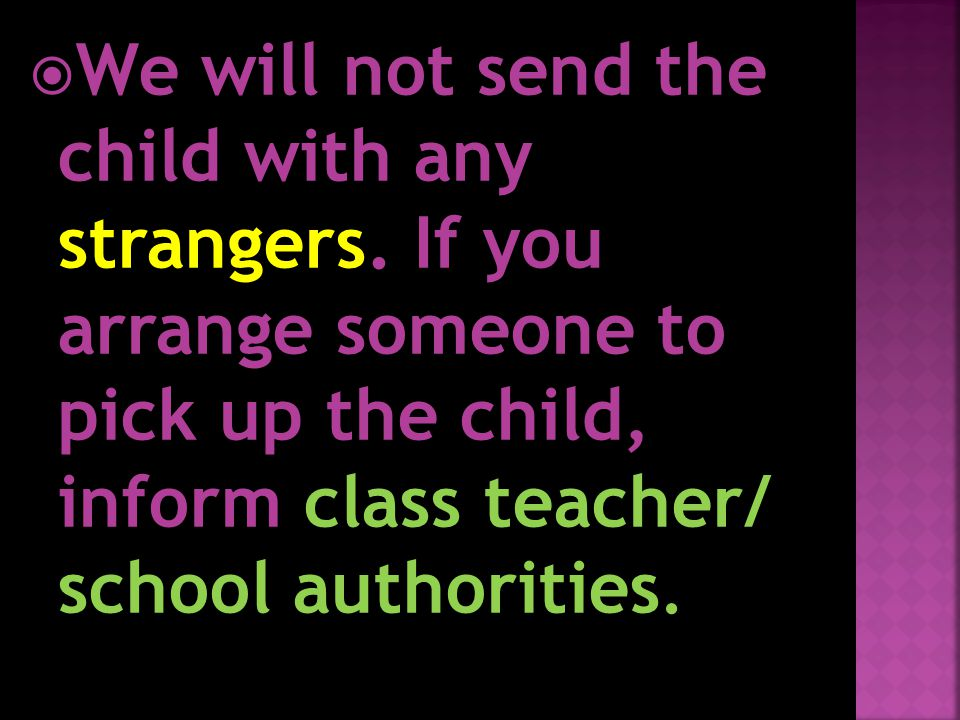WWe will not send the child with any strangers. If you arrange someone to pick up the child, inform class teacher/ school authorities.
