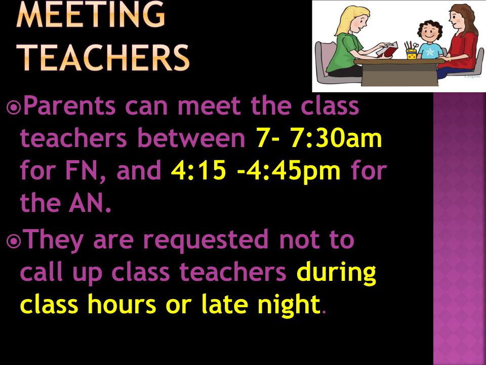  Parents can meet the class teachers between 7- 7:30am for FN, and 4:15 -4:45pm for the AN.  They are requested not to call up class teachers during