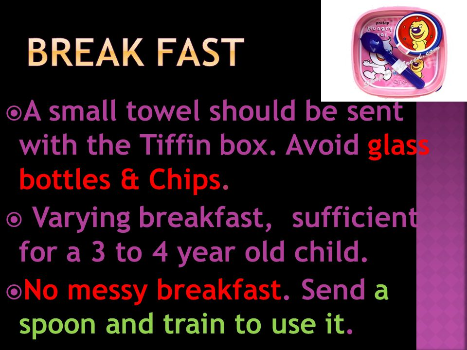  A small towel should be sent with the Tiffin box. Avoid glass bottles & Chips.  Varying breakfast, sufficient for a 3 to 4 year old child.  No mes