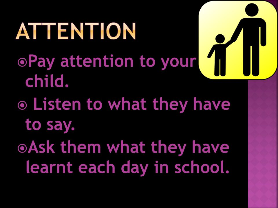  Pay attention to your child.  Listen to what they have to say.  Ask them what they have learnt each day in school.
