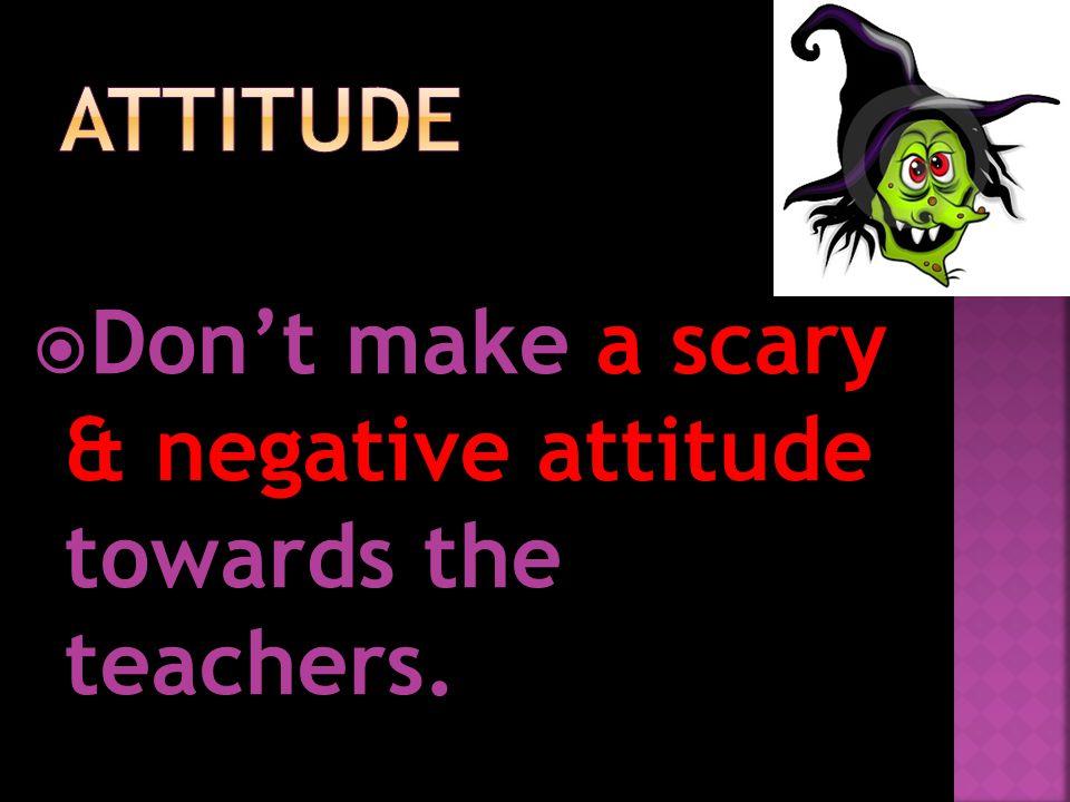 Don't make a scary & negative attitude towards the teachers.