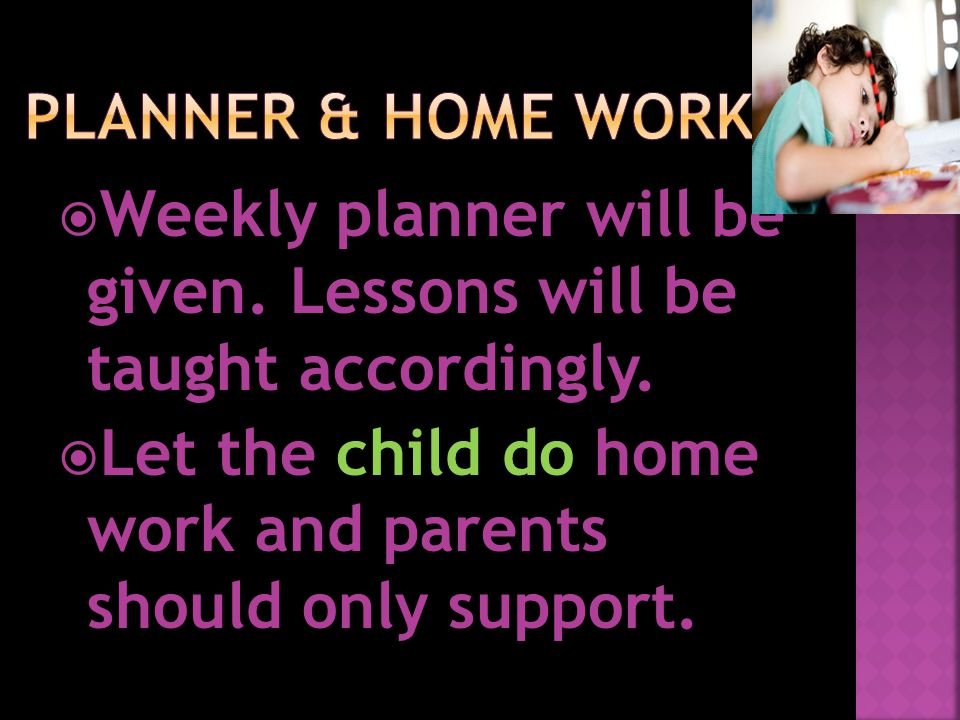  Weekly planner will be given. Lessons will be taught accordingly.  Let the child do home work and parents should only support.