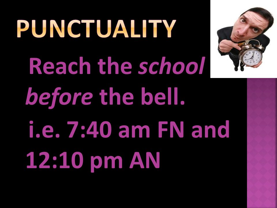 Reach the school before the bell. i.e. 7:40 am FN and 12:10 pm AN
