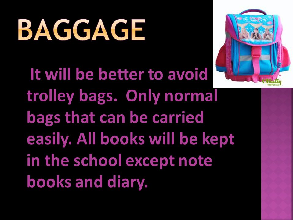 It will be better to avoid trolley bags. Only normal bags that can be carried easily. All books will be kept in the school except note books and diary