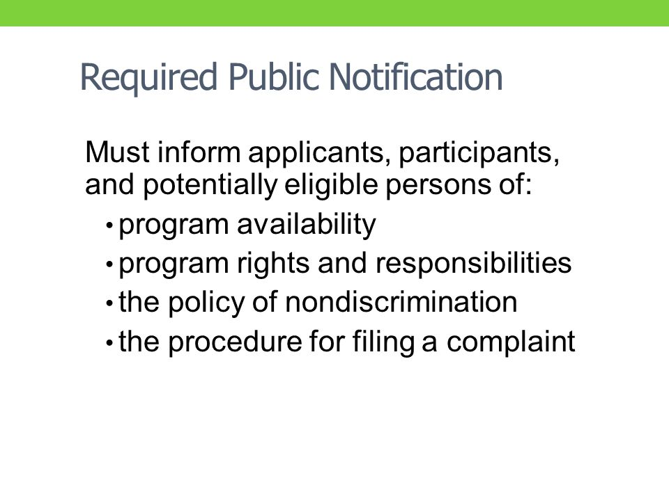 Required Public Notification Must inform applicants, participants, and potentially eligible persons of: program availability program rights and responsibilities the policy of nondiscrimination the procedure for filing a complaint