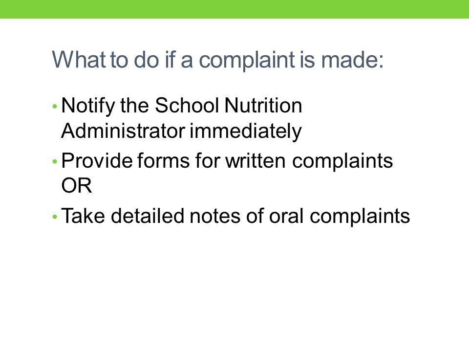 What to do if a complaint is made: Notify the School Nutrition Administrator immediately Provide forms for written complaints OR Take detailed notes of oral complaints