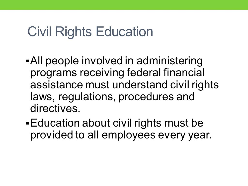 Civil Rights Education  All people involved in administering programs receiving federal financial assistance must understand civil rights laws, regulations, procedures and directives.