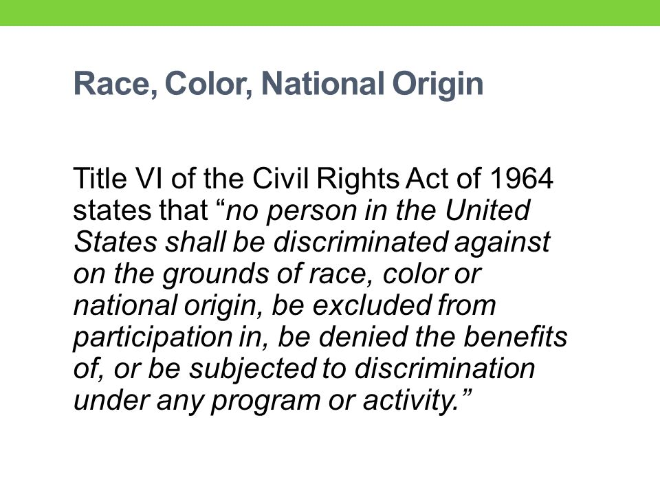 Race, Color, National Origin Title VI of the Civil Rights Act of 1964 states that no person in the United States shall be discriminated against on the grounds of race, color or national origin, be excluded from participation in, be denied the benefits of, or be subjected to discrimination under any program or activity.