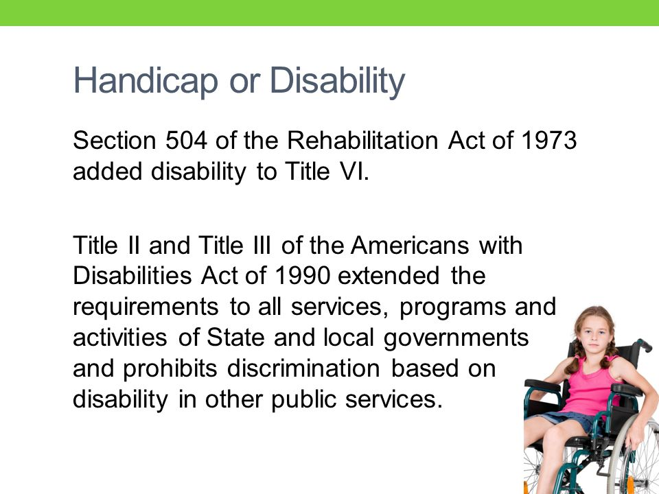 Handicap or Disability Section 504 of the Rehabilitation Act of 1973 added disability to Title VI.