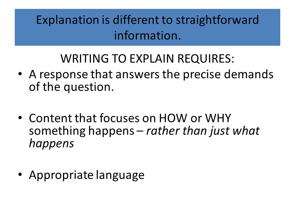 Explanation is different to straightforward information. WRITING TO EXPLAIN REQUIRES: A response that answers the precise demands of the question. Con