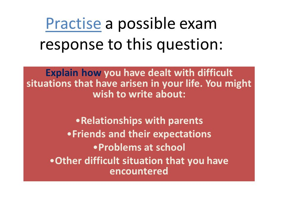 Practise a possible exam response to this question: Explain how you have dealt with difficult situations that have arisen in your life.