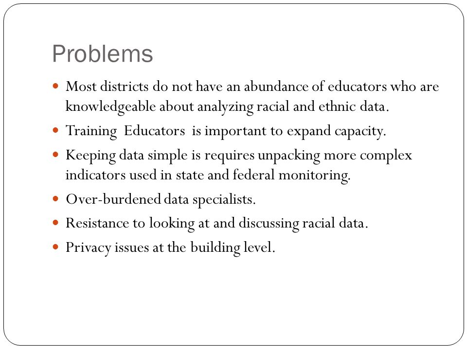 Problems Most districts do not have an abundance of educators who are knowledgeable about analyzing racial and ethnic data.