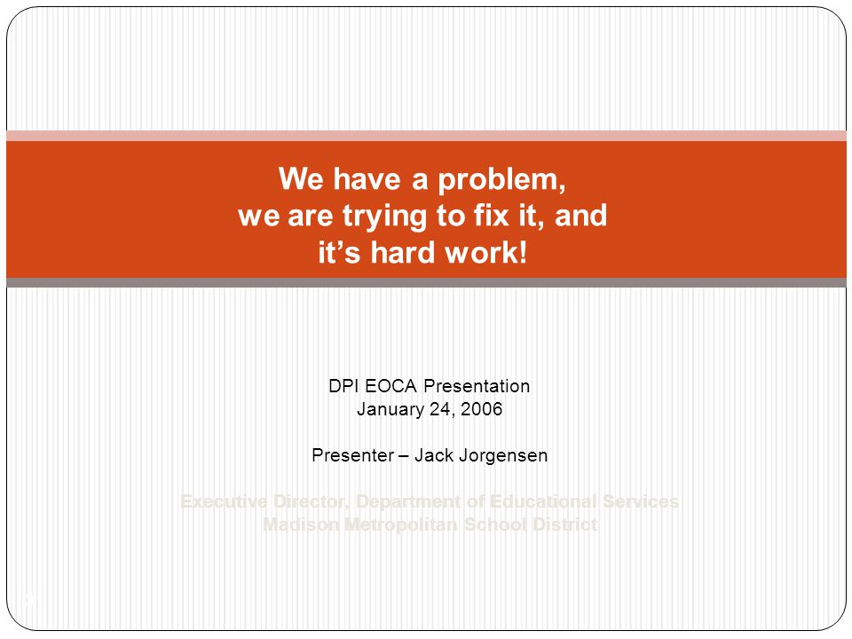DPI EOCA Presentation January 24, 2006 Presenter – Jack Jorgensen Executive Director, Department of Educational Services Madison Metropolitan School District 31 We have a problem, we are trying to fix it, and it's hard work!