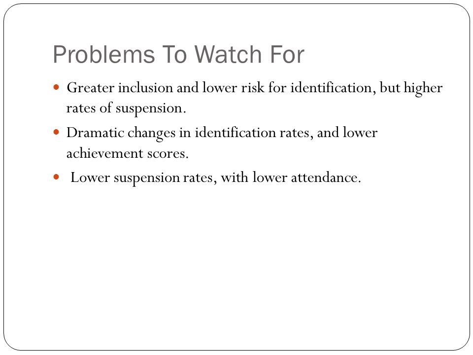 Problems To Watch For Greater inclusion and lower risk for identification, but higher rates of suspension.
